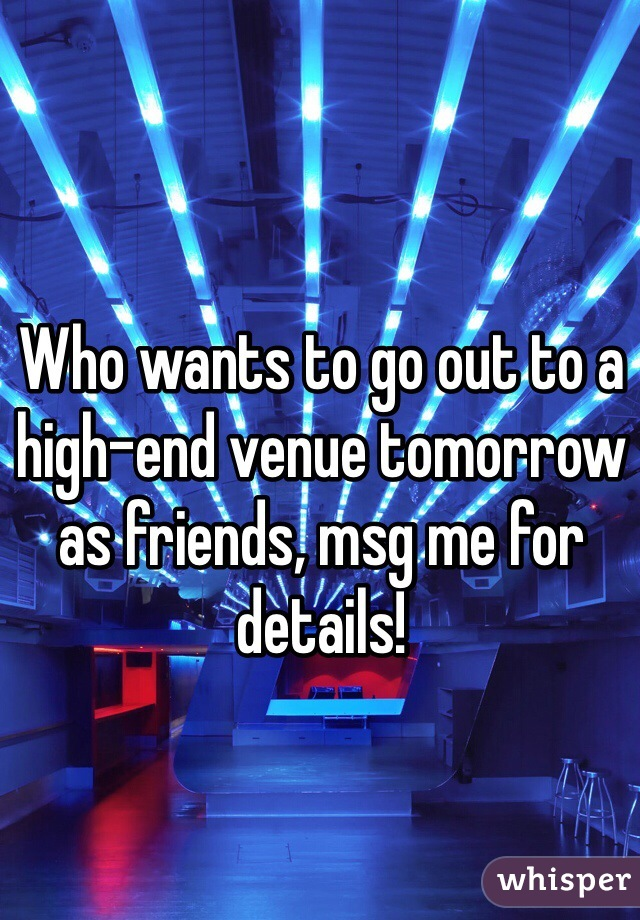 Who wants to go out to a high-end venue tomorrow as friends, msg me for details!