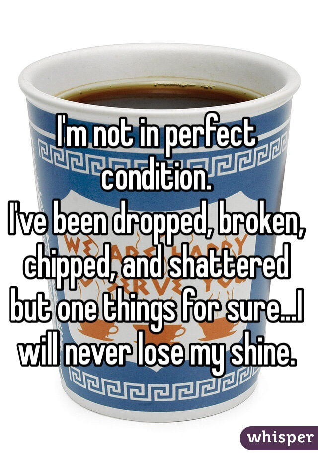 I'm not in perfect condition.  I've been dropped, broken, chipped, and shattered but one things for sure...I will never lose my shine.