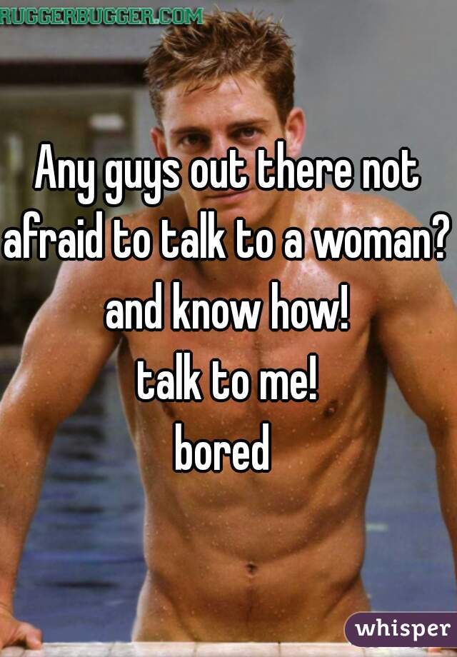 Any guys out there not afraid to talk to a woman? and know how! talk to me! bored