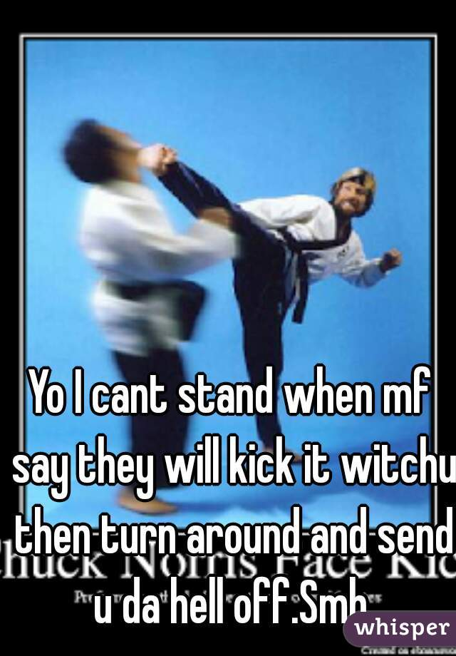 Yo I cant stand when mf say they will kick it witchu then turn around and send u da hell off.Smh.