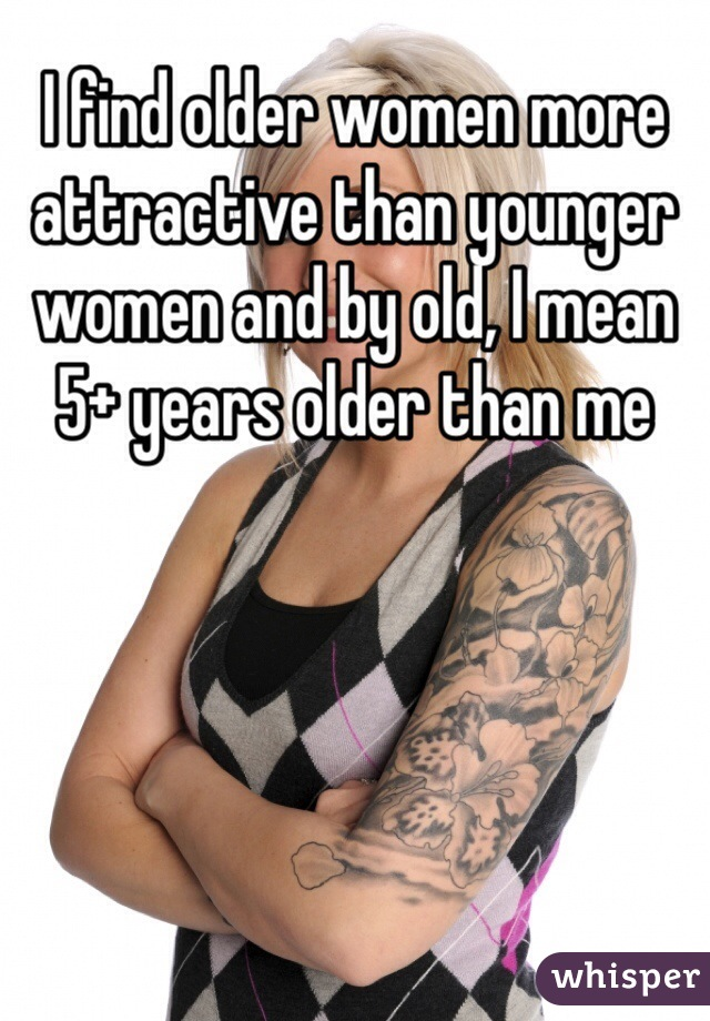 I find older women more attractive than younger women and by old, I mean 5+ years older than me