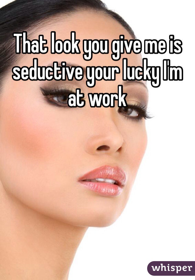 That look you give me is seductive your lucky I'm at work