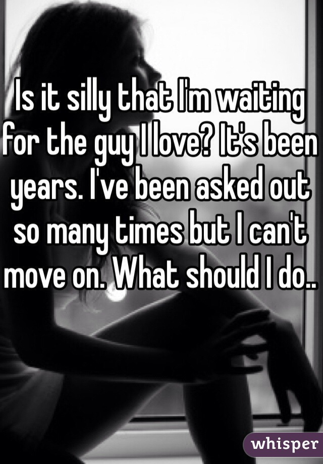 Is it silly that I'm waiting for the guy I love? It's been years. I've been asked out so many times but I can't move on. What should I do..
