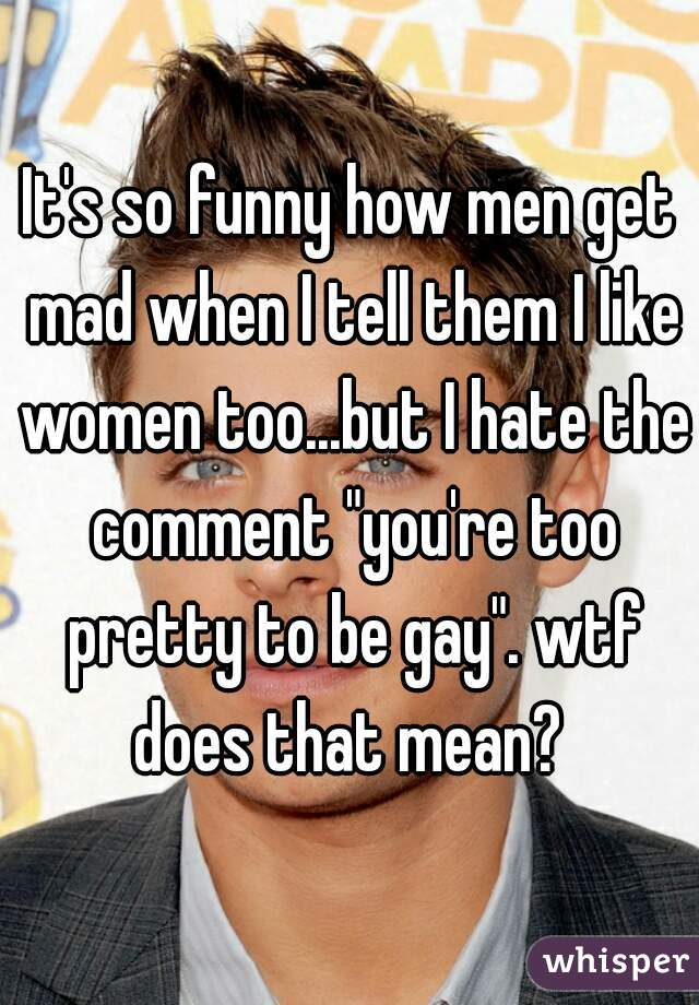 """It's so funny how men get mad when I tell them I like women too...but I hate the comment """"you're too pretty to be gay"""". wtf does that mean?"""