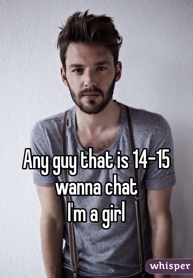 Any guy that is 14-15 wanna chat I'm a girl