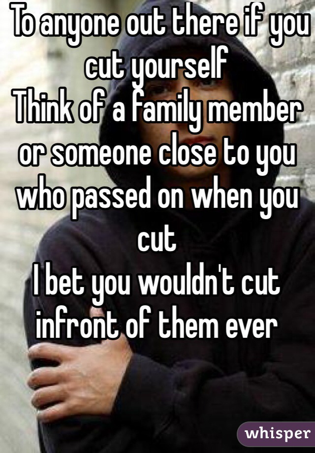 To anyone out there if you cut yourself  Think of a family member or someone close to you who passed on when you cut I bet you wouldn't cut infront of them ever