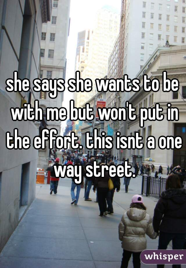 she says she wants to be with me but won't put in the effort. this isnt a one way street.