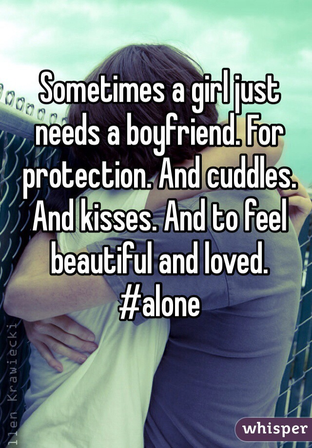 Sometimes a girl just needs a boyfriend. For protection. And cuddles. And kisses. And to feel beautiful and loved. #alone