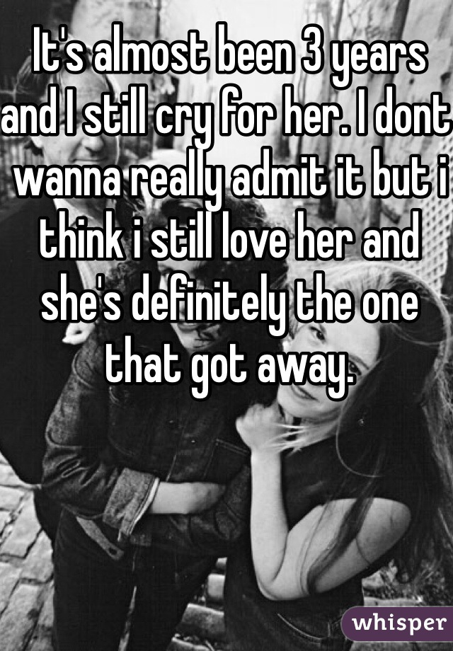 It's almost been 3 years and I still cry for her. I dont wanna really admit it but i think i still love her and she's definitely the one that got away.