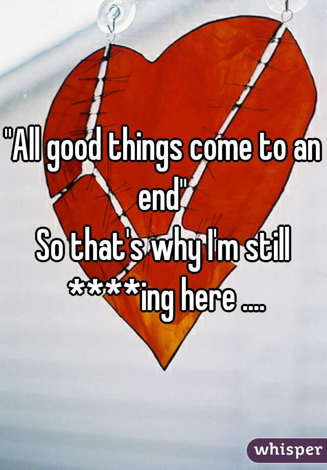 """""""All good things come to an end""""  So that's why I'm still ****ing here ...."""