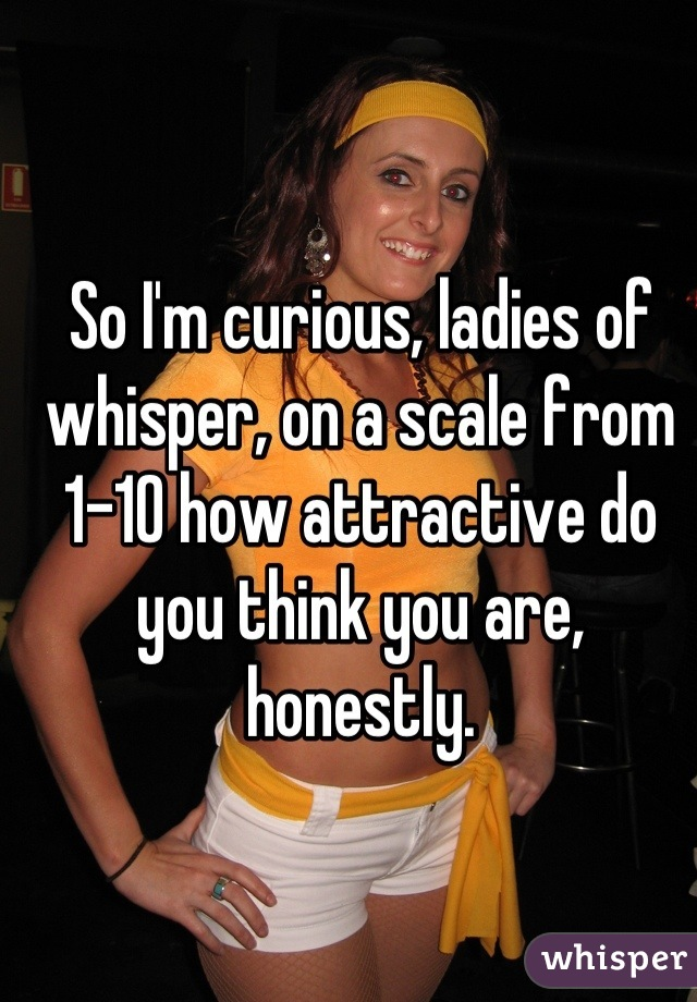 So I'm curious, ladies of whisper, on a scale from 1-10 how attractive do you think you are, honestly.