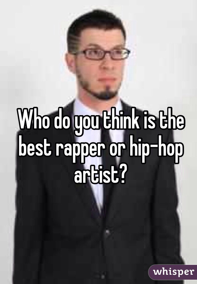 Who do you think is the best rapper or hip-hop artist?