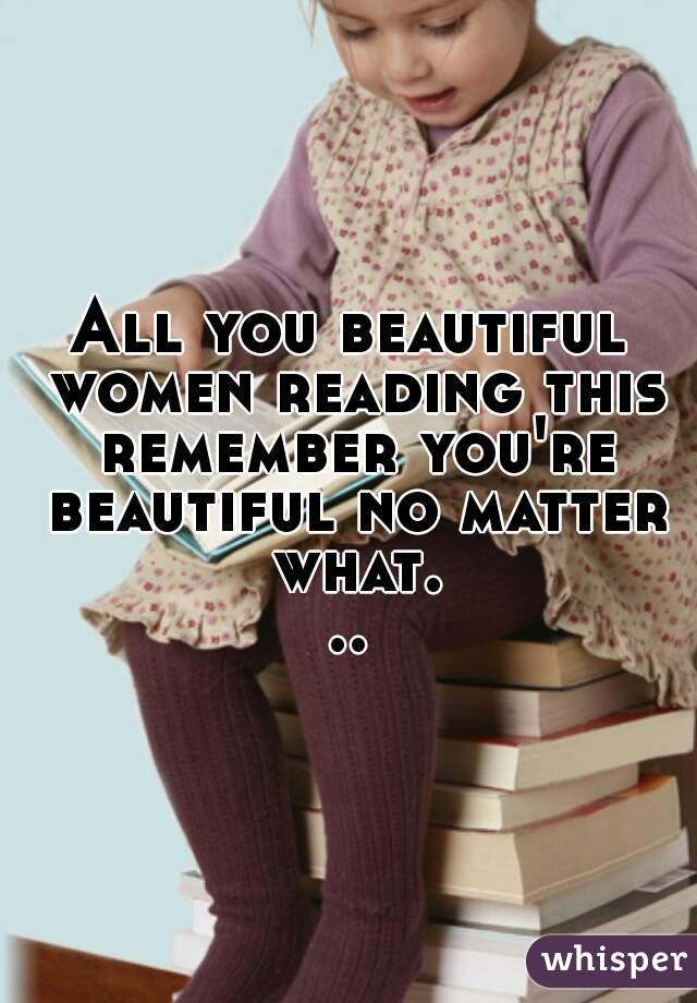 All you beautiful women reading this remember you're beautiful no matter what...