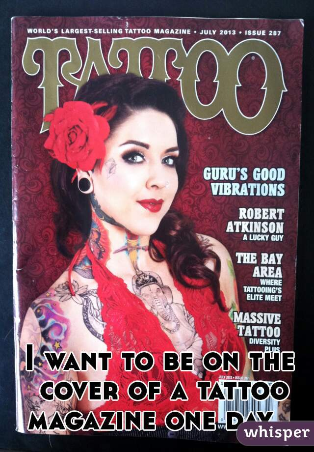 I want to be on the cover of a tattoo magazine one day.
