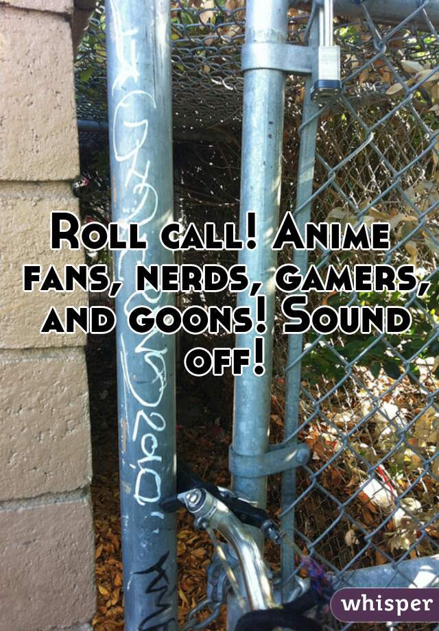 Roll call! Anime fans, nerds, gamers, and goons! Sound off!