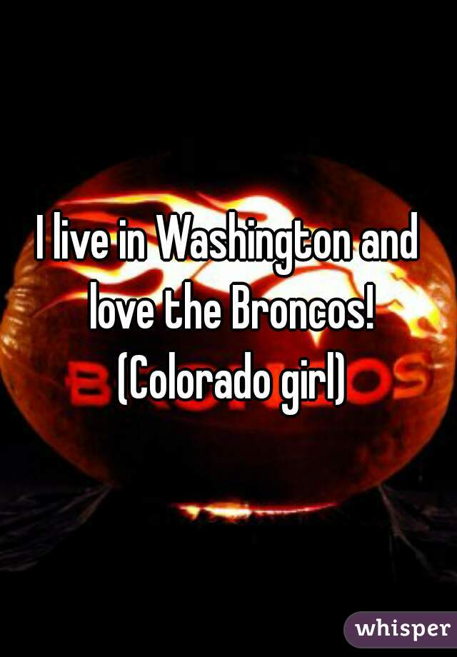 I live in Washington and love the Broncos! (Colorado girl)