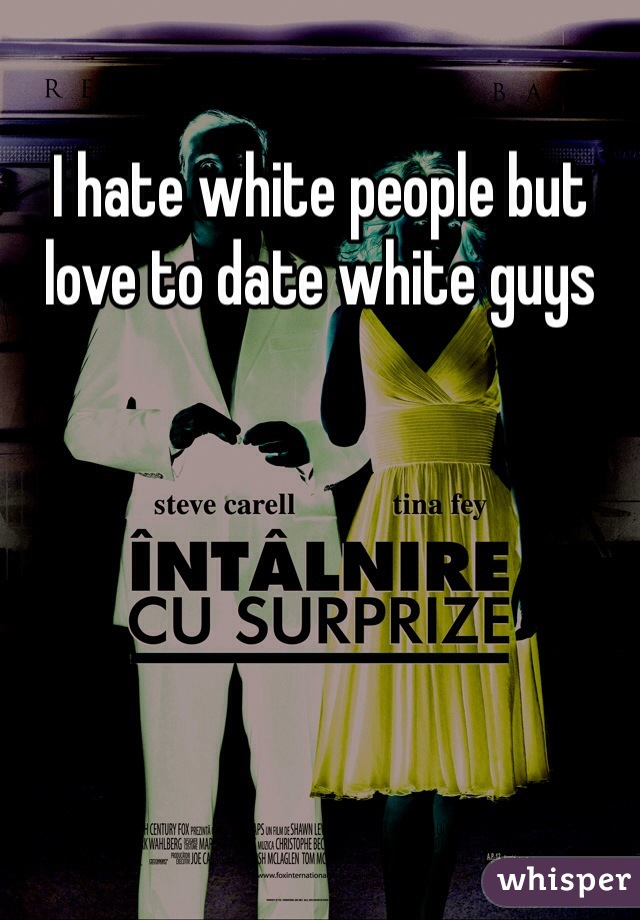 I hate white people but love to date white guys