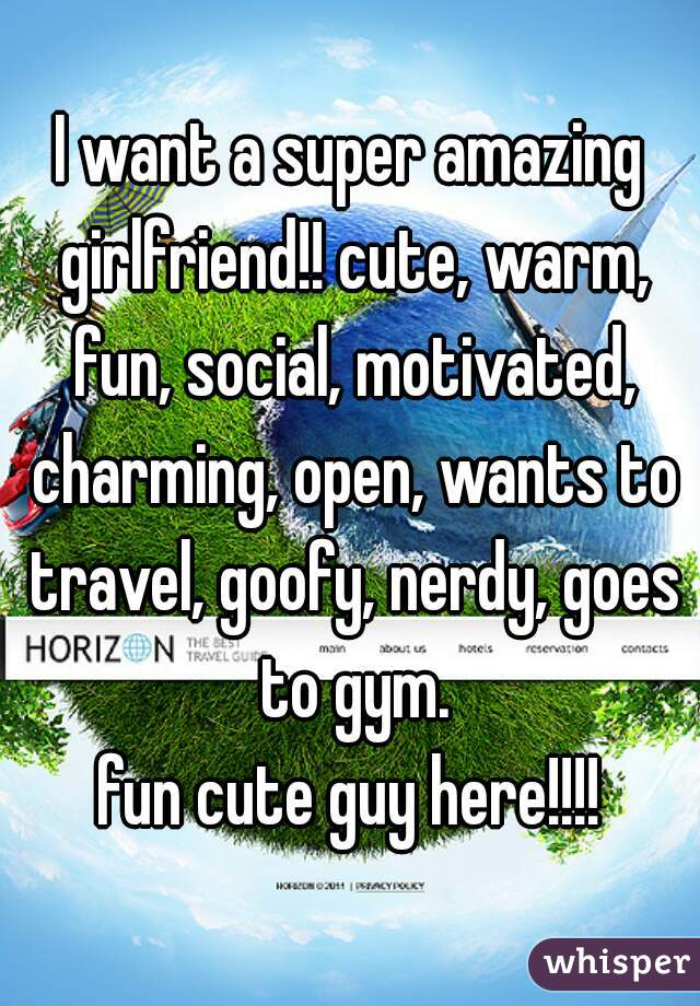 I want a super amazing girlfriend!! cute, warm, fun, social, motivated, charming, open, wants to travel, goofy, nerdy, goes to gym.  fun cute guy here!!!!