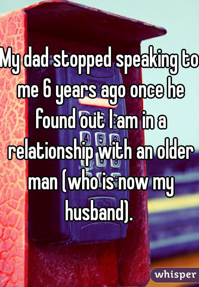 My dad stopped speaking to me 6 years ago once he found out I am in a relationship with an older man (who is now my husband).