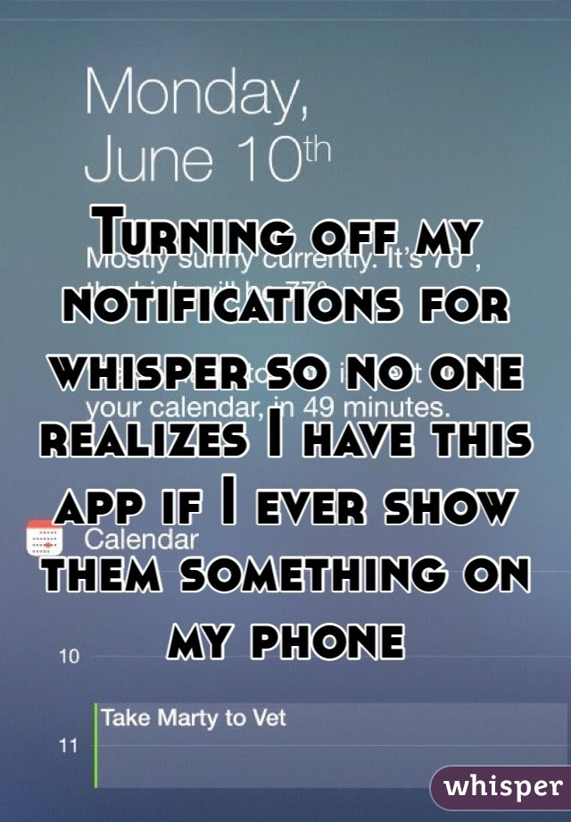 Turning off my notifications for whisper so no one realizes I have this app if I ever show them something on my phone