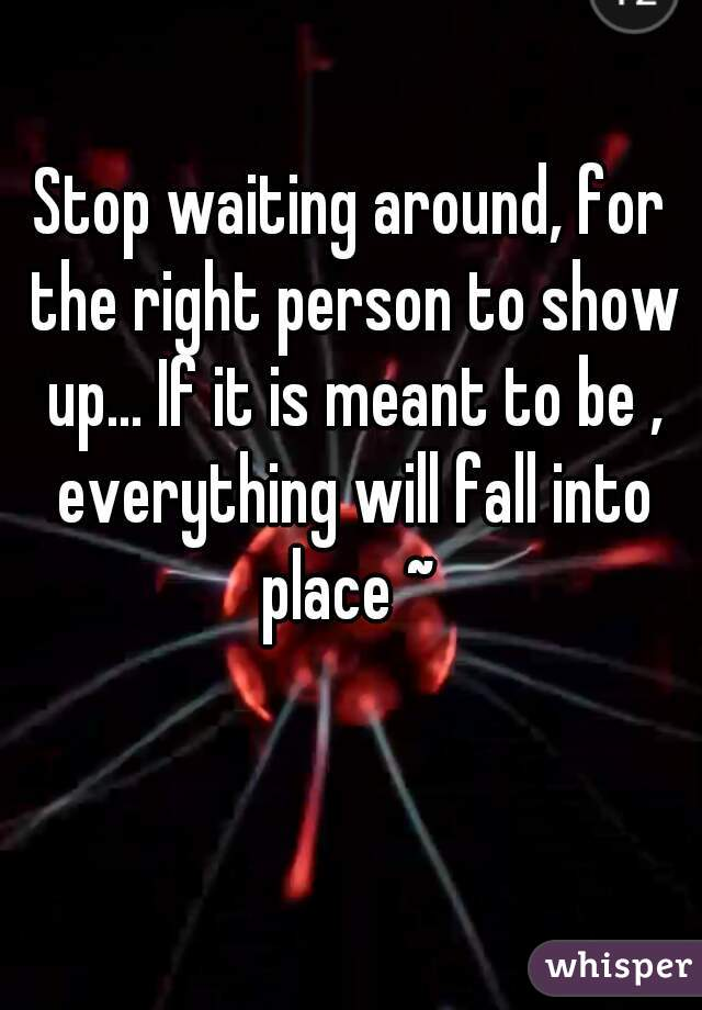Stop waiting around, for the right person to show up... If it is meant to be , everything will fall into place ~