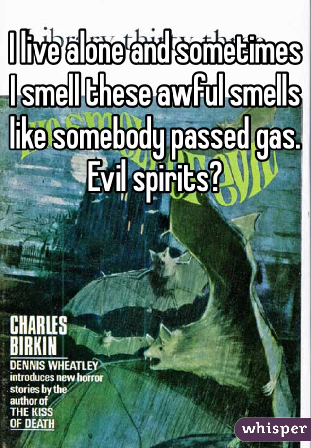 I live alone and sometimes I smell these awful smells like somebody passed gas.  Evil spirits?