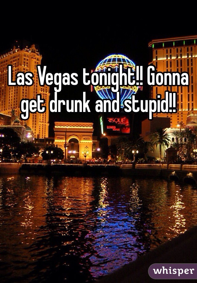 Las Vegas tonight!! Gonna get drunk and stupid!!