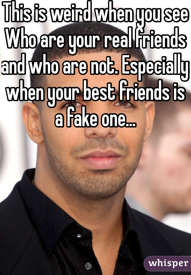 This is weird when you see Who are your real friends and who are not. Especially when your best friends is a fake one...
