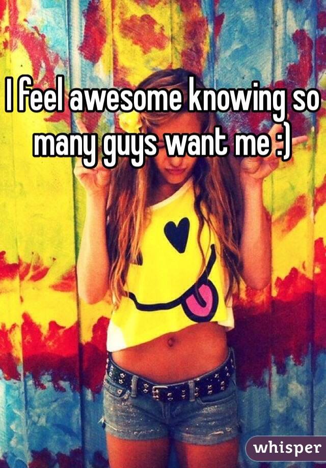 I feel awesome knowing so many guys want me :)