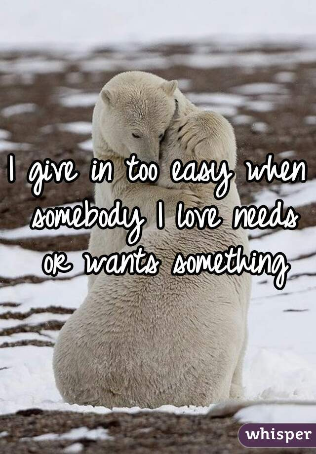 I give in too easy when somebody I love needs or wants something