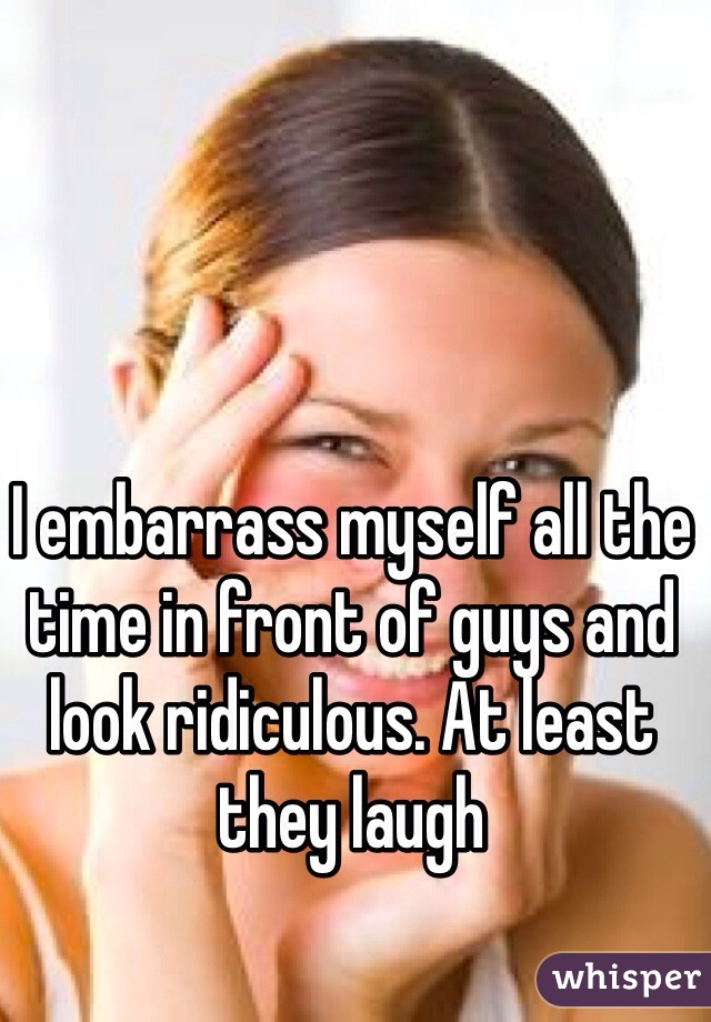 I embarrass myself all the time in front of guys and look ridiculous. At least they laugh