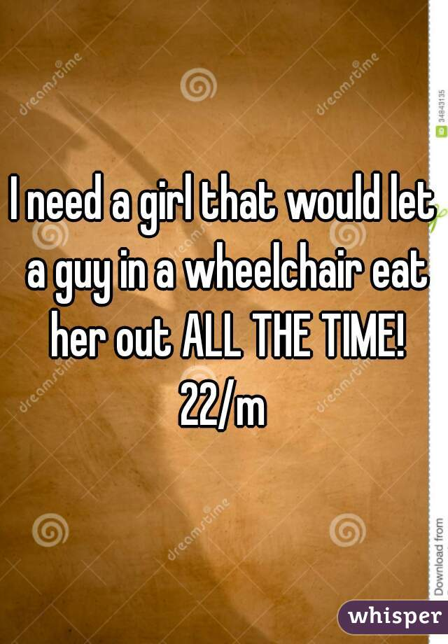 I need a girl that would let a guy in a wheelchair eat her out ALL THE TIME!  22/m