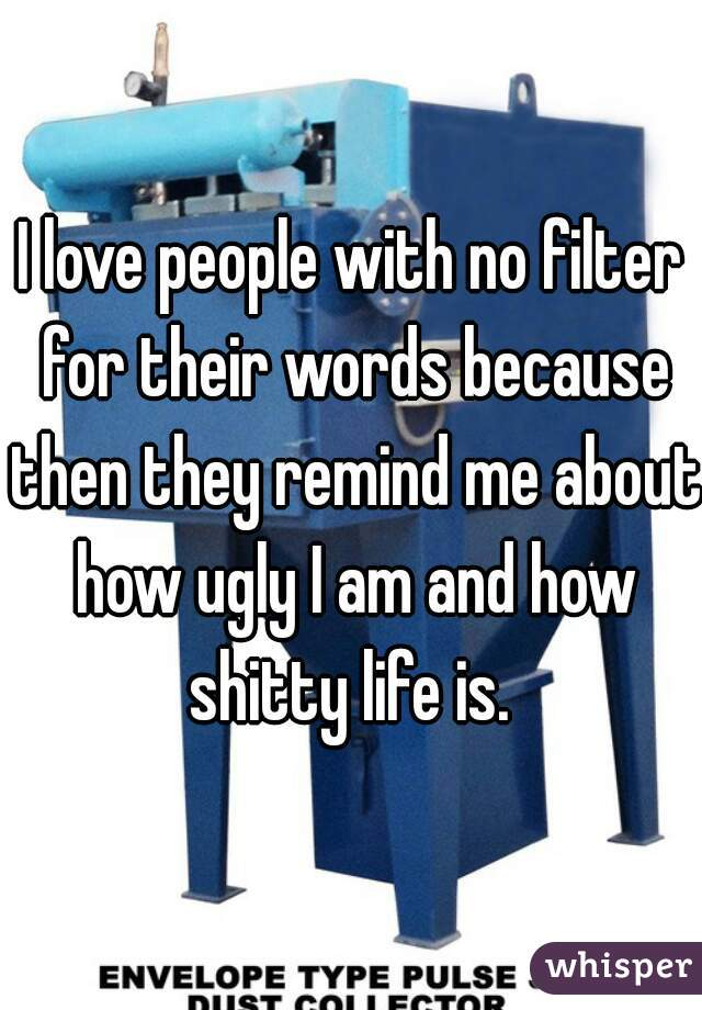 I love people with no filter for their words because then they remind me about how ugly I am and how shitty life is.