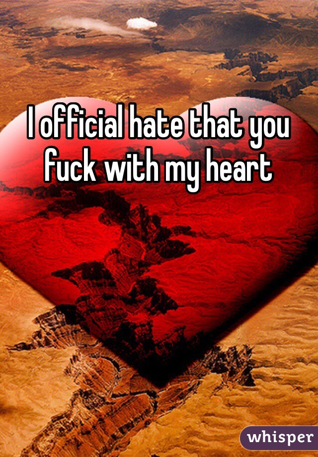 I official hate that you fuck with my heart