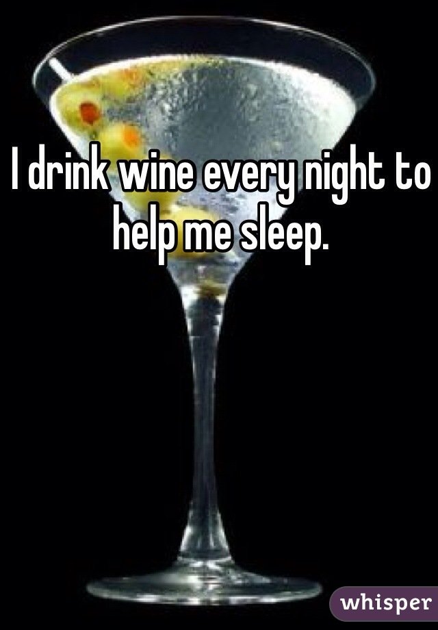 I drink wine every night to help me sleep.