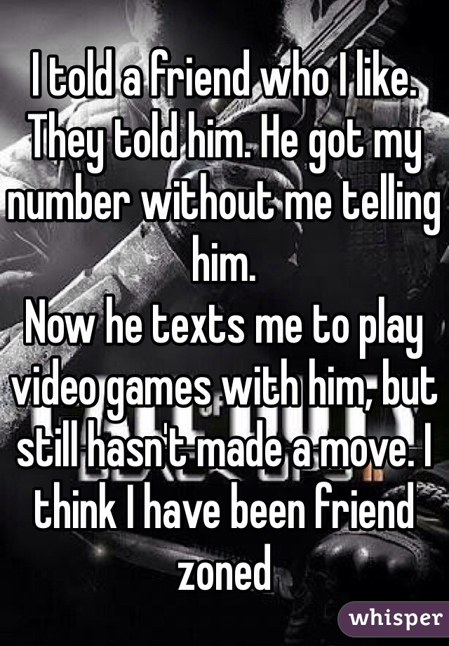 I told a friend who I like. They told him. He got my number without me telling him.  Now he texts me to play video games with him, but still hasn't made a move. I think I have been friend zoned