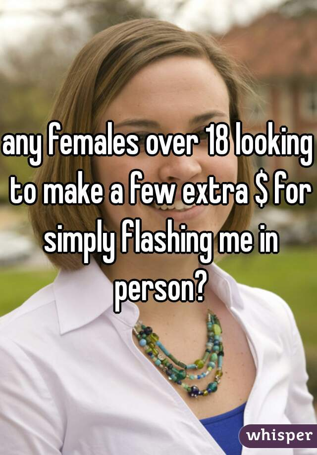 any females over 18 looking to make a few extra $ for simply flashing me in person?