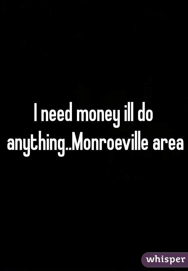 I need money ill do anything..Monroeville area