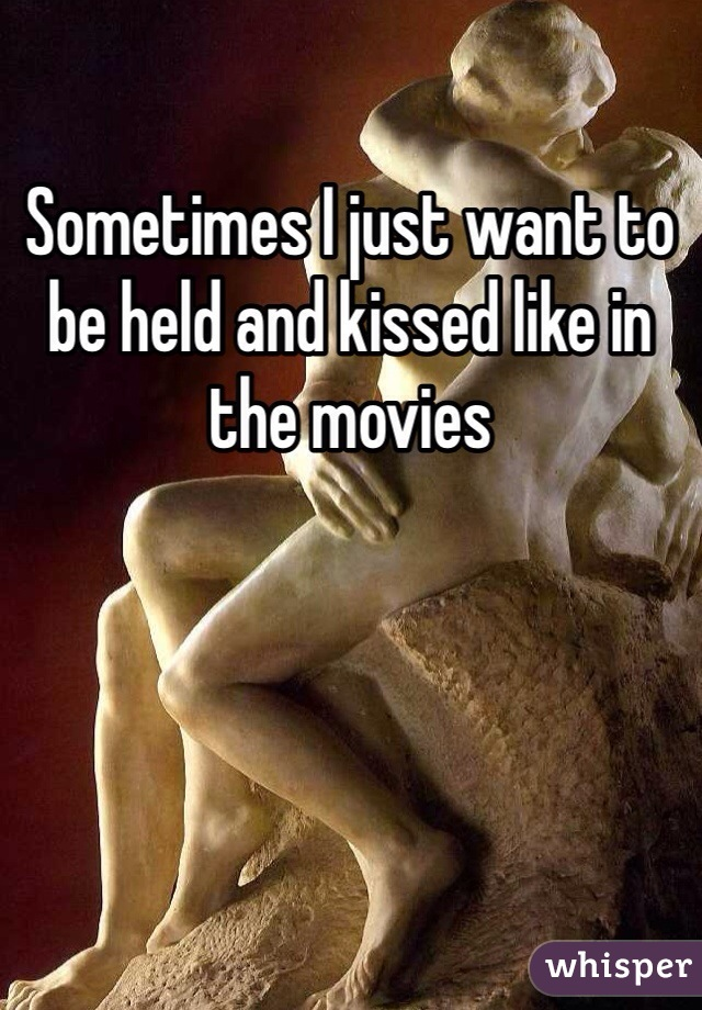 Sometimes I just want to be held and kissed like in the movies