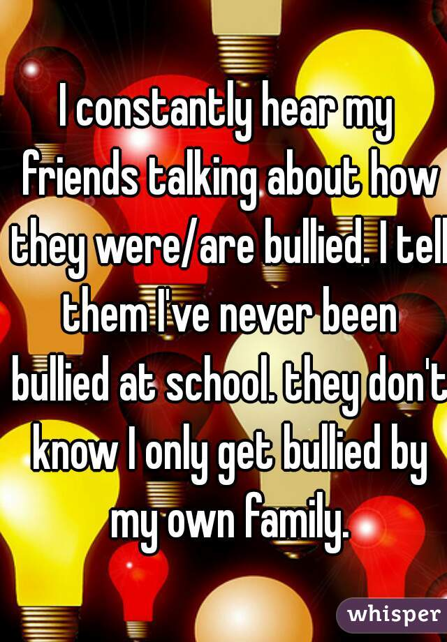 I constantly hear my friends talking about how they were/are bullied. I tell them I've never been bullied at school. they don't know I only get bullied by my own family.