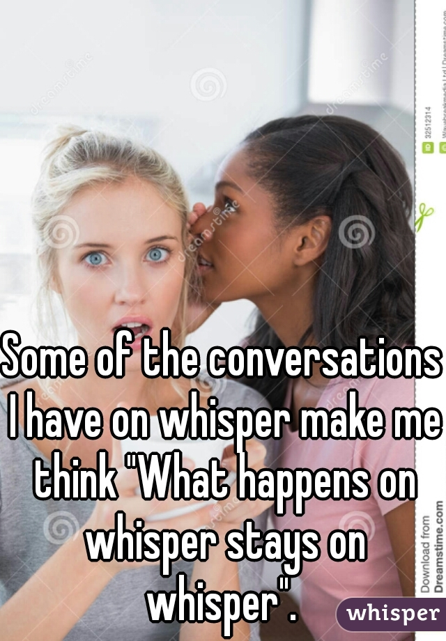 """Some of the conversations I have on whisper make me think """"What happens on whisper stays on whisper""""."""
