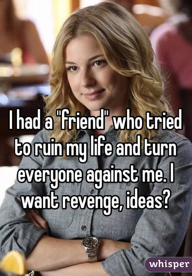 """I had a """"friend"""" who tried to ruin my life and turn everyone against me. I want revenge, ideas?"""