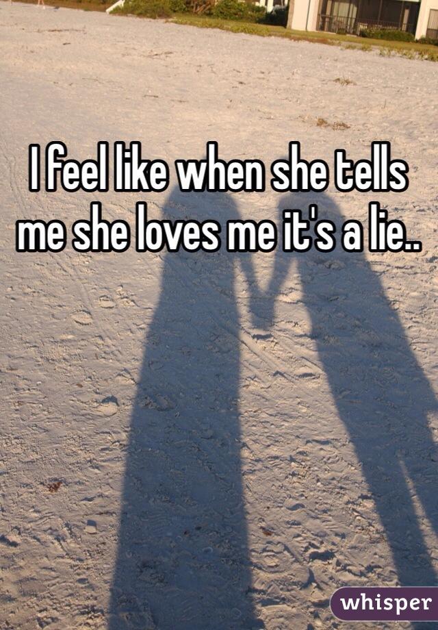 I feel like when she tells me she loves me it's a lie..