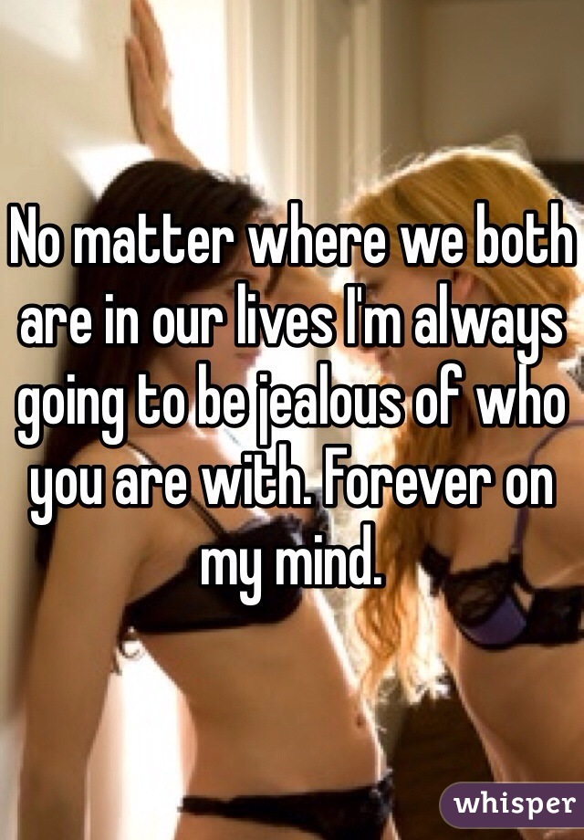 No matter where we both are in our lives I'm always going to be jealous of who you are with. Forever on my mind.