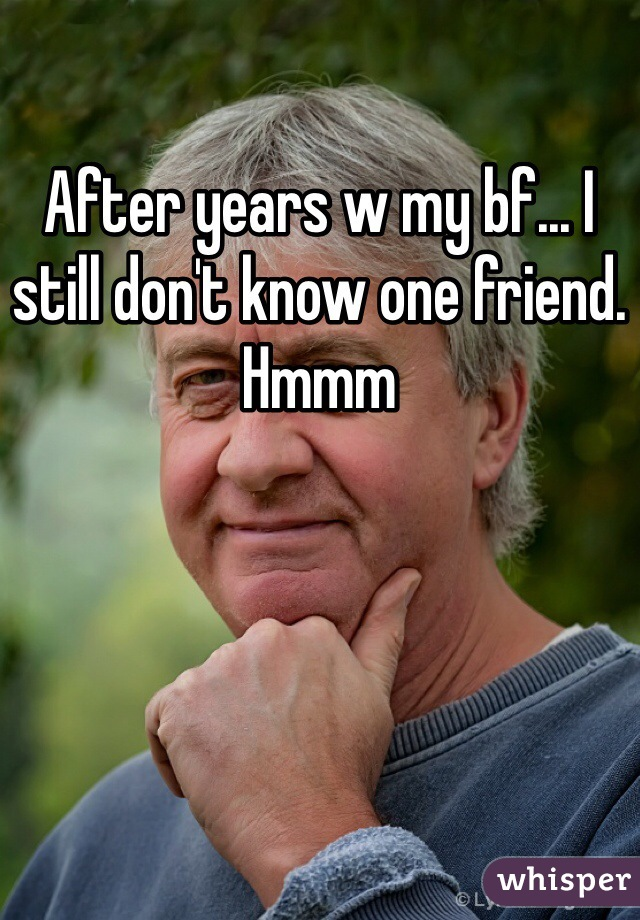 After years w my bf... I still don't know one friend. Hmmm