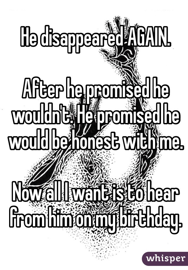 He disappeared AGAIN.   After he promised he wouldn't. He promised he would be honest with me.   Now all I want is to hear from him on my birthday.