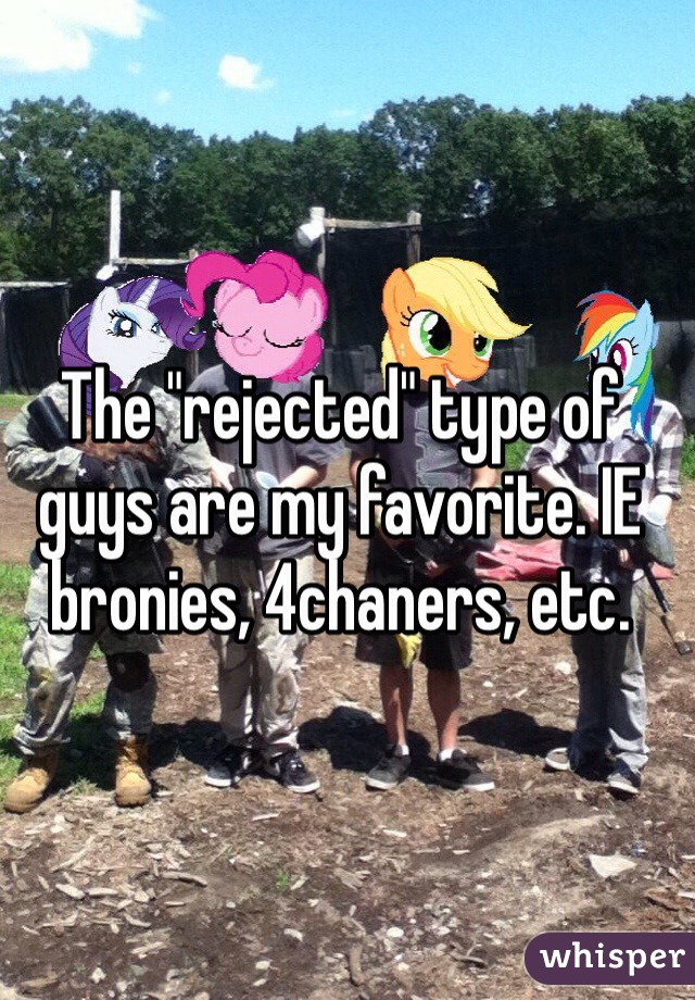 """The """"rejected"""" type of guys are my favorite. IE bronies, 4chaners, etc."""