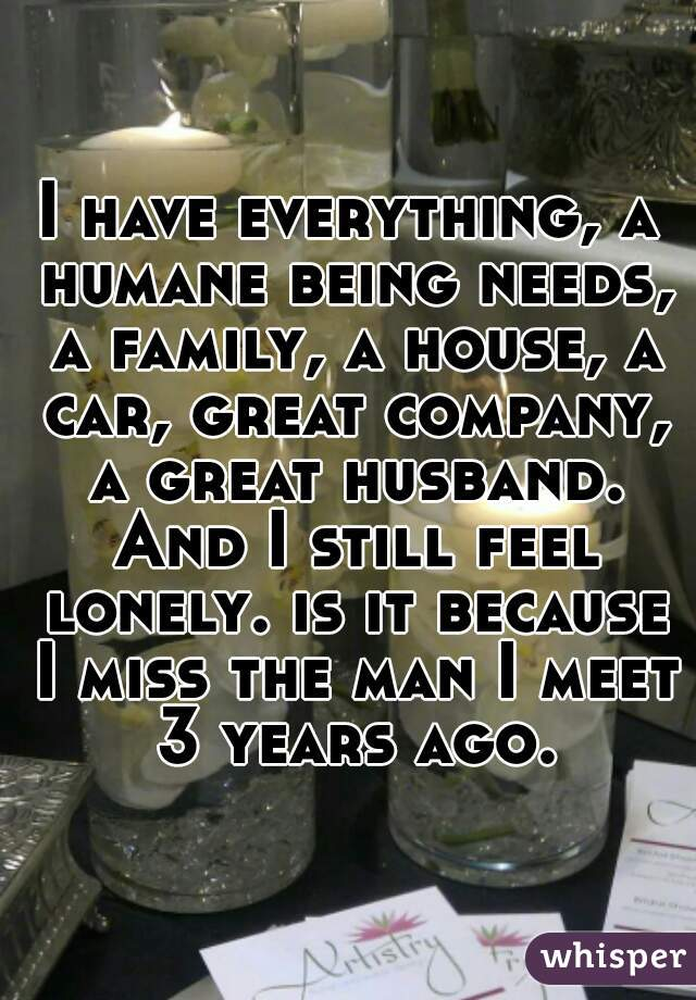 I have everything, a humane being needs, a family, a house, a car, great company, a great husband. And I still feel lonely. is it because I miss the man I meet 3 years ago.