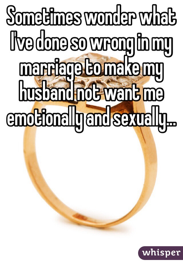 Sometimes wonder what I've done so wrong in my marriage to make my husband not want me emotionally and sexually...