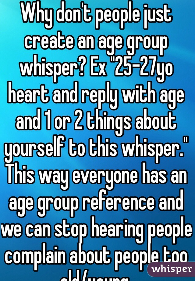 "Why don't people just create an age group whisper? Ex ""25-27yo heart and reply with age and 1 or 2 things about yourself to this whisper."" This way everyone has an age group reference and we can stop hearing people complain about people too old/young."
